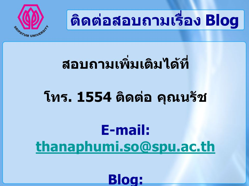ติดต่อสอบถามเรื่อง Blog สอบถามเพิ่มเติมได้ที่ โทร. 1554 ติดต่อ คุณนรัช E-mail: thanaphumi.so@spu.ac.th thanaphumi.so@spu.ac.th Blog: http://blog.spu.a