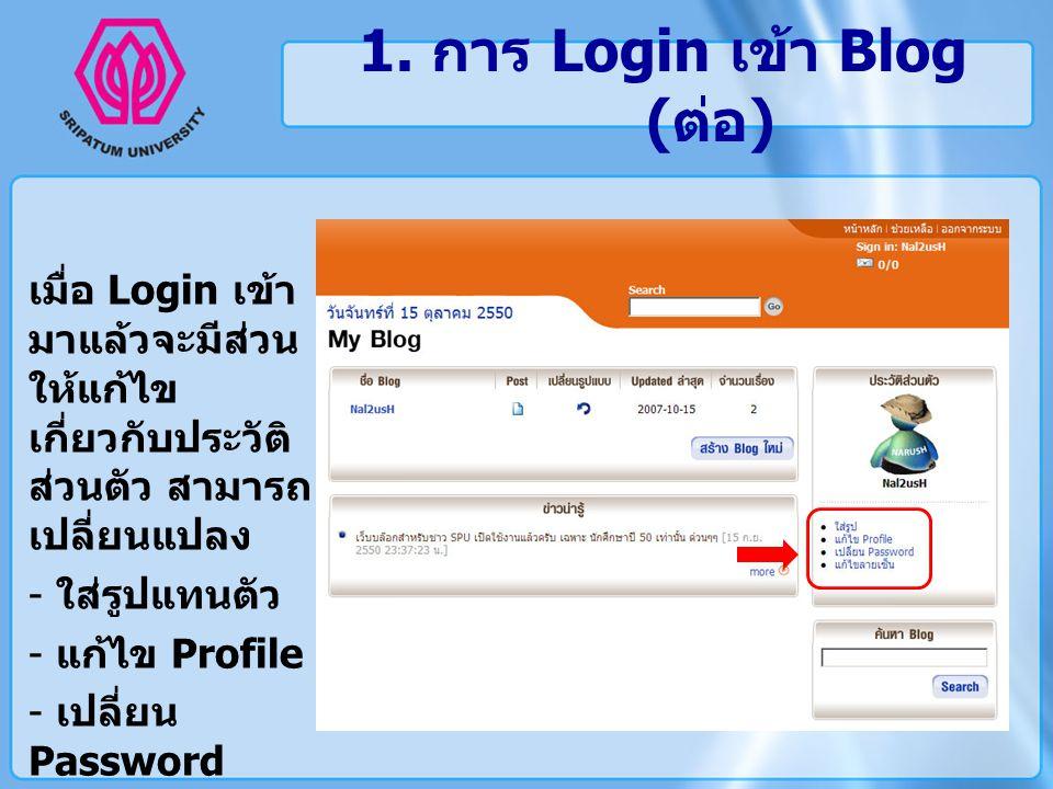 1. การ Login เข้า Blog ( ต่อ ) เมื่อ Login เข้า มาแล้วจะมีส่วน ให้แก้ไข เกี่ยวกับประวัติ ส่วนตัว สามารถ เปลี่ยนแปลง - ใส่รูปแทนตัว - แก้ไข Profile - เ