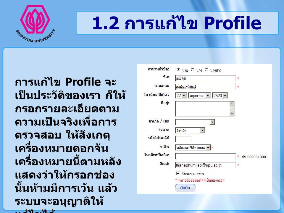 1.2 การแก้ไข Profile การแก้ไข Profile จะ เป็นประวัติของเรา ก็ให้ กรอกรายละเอียดตาม ความเป็นจริงเพื่อการ ตรวจสอบ ให้สังเกตุ เครื่องหมายดอกจัน เครื่องหม