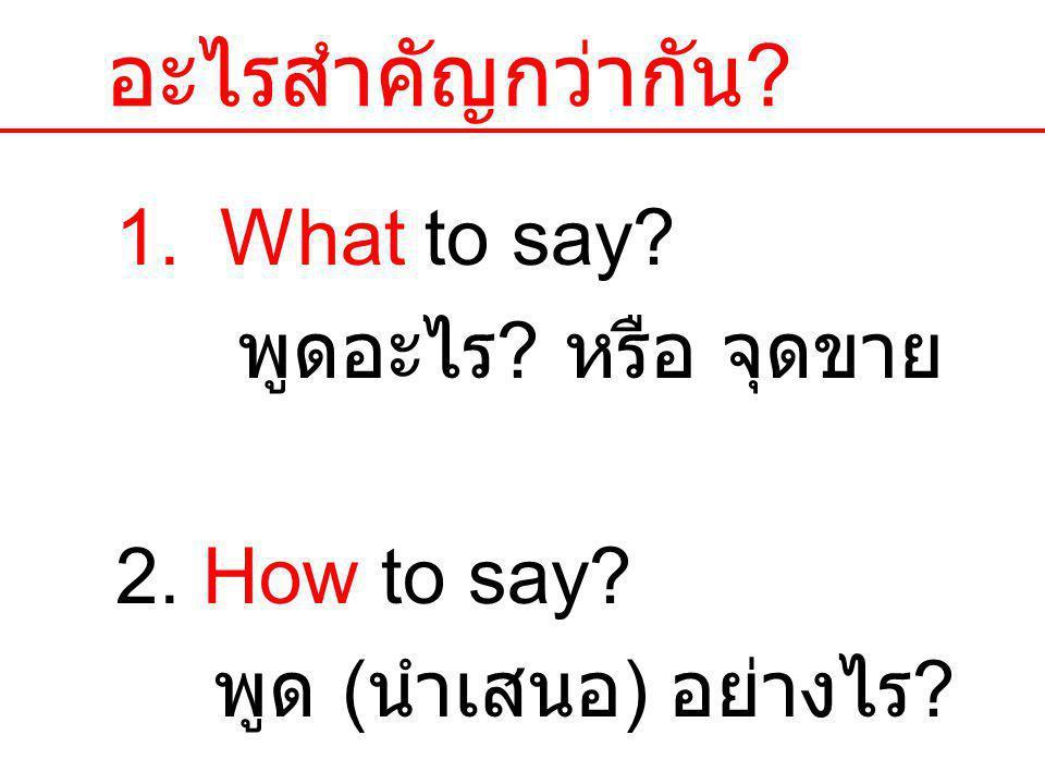 อะไรสำคัญกว่ากัน ? 1.What to say? พูดอะไร ? หรือ จุดขาย 2. How to say? พูด ( นำเสนอ ) อย่างไร ? 3. Who says it? ใครเป็นคน พูด ?