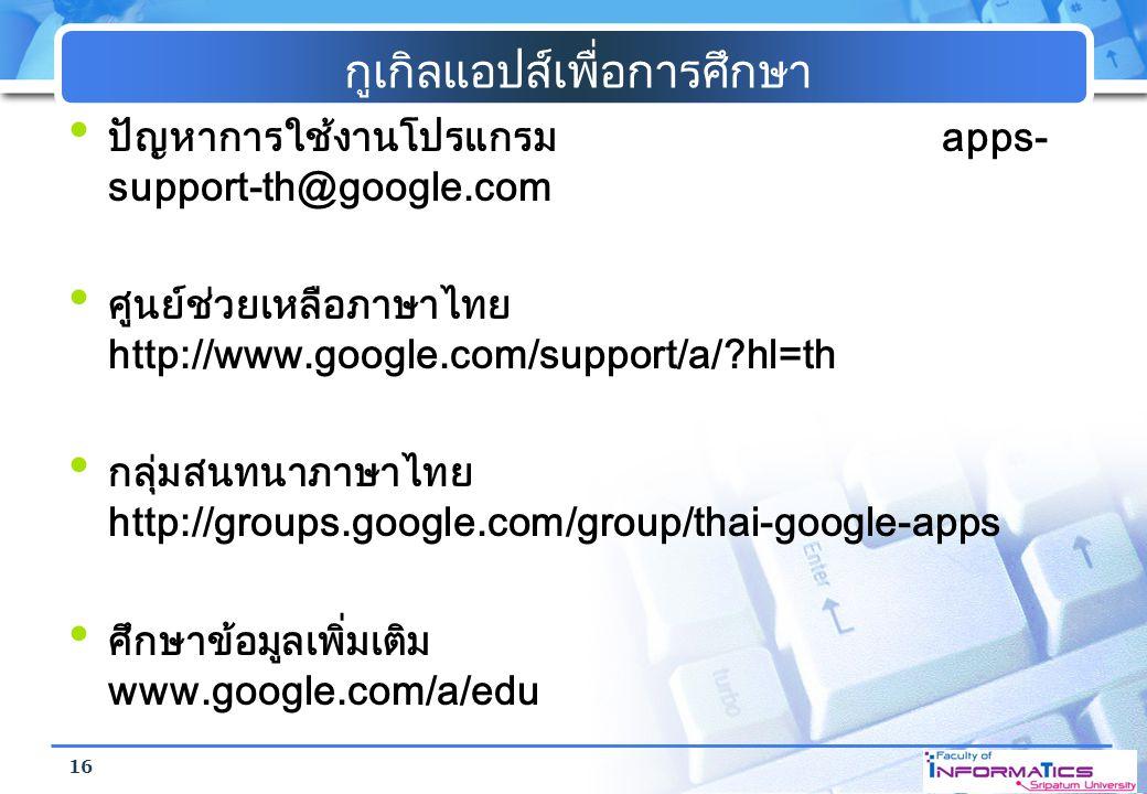 กูเกิลแอปส์เพื่อการศึกษา ปัญหาการใช้งานโปรแกรม apps- support-th@google.com ศูนย์ช่วยเหลือภาษาไทย http://www.google.com/support/a/?hl=th กลุ่มสนทนาภาษา