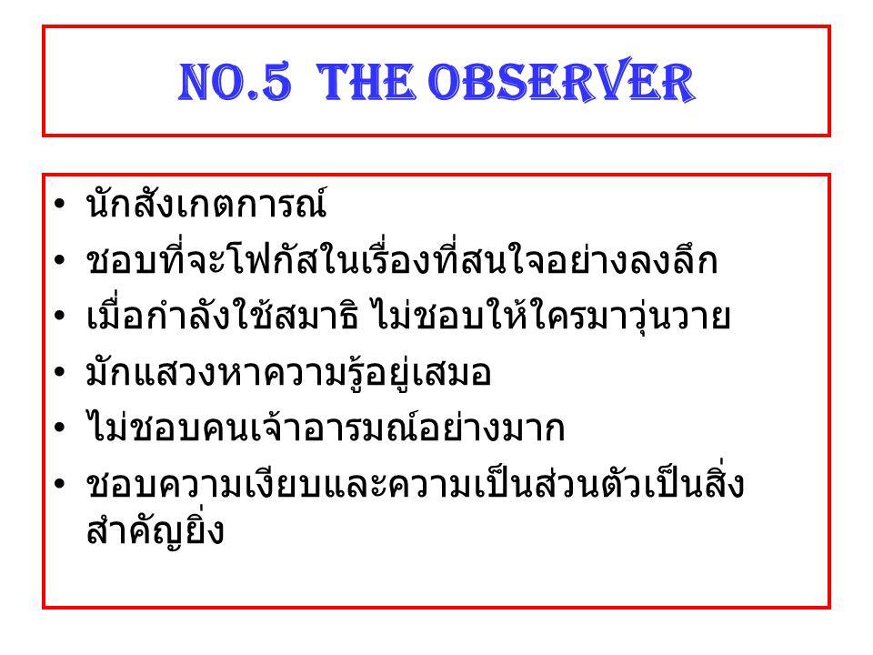 NO.5 The Observer นักสังเกตการณ์ ชอบที่จะโฟกัสในเรื่องที่สนใจอย่างลงลึก เมื่อกำลังใช้สมาธิ ไม่ชอบให้ใครมาวุ่นวาย มักแสวงหาความรู้อยู่เสมอ ไม่ชอบคนเจ้า