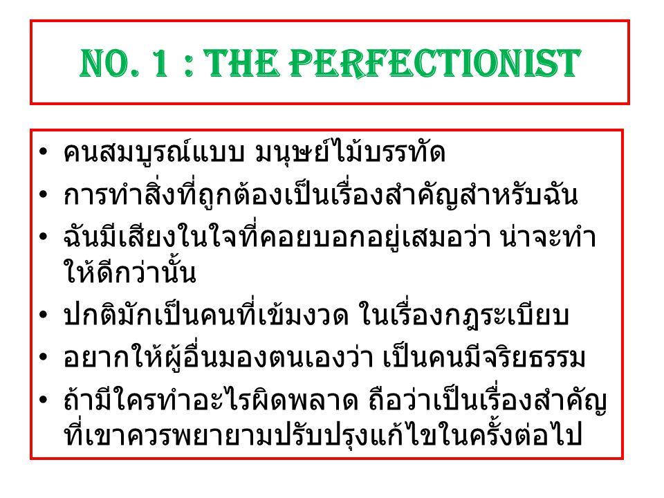 N0. 1 : The Perfectionist คนสมบูรณ์แบบ มนุษย์ไม้บรรทัด การทำสิ่งที่ถูกต้องเป็นเรื่องสำคัญสำหรับฉัน ฉันมีเสียงในใจที่คอยบอกอยู่เสมอว่า น่าจะทำ ให้ดีกว่