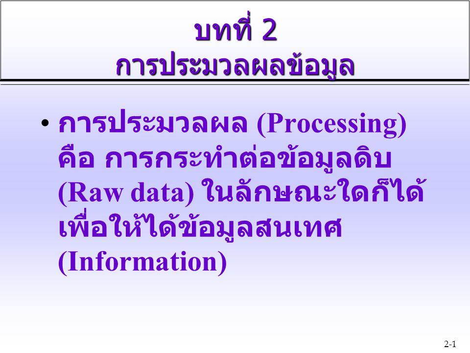 2-1 บทที่ 2 การประมวลผลข้อมูล การประมวลผล (Processing) คือ การกระทำต่อข้อมูลดิบ (Raw data) ในลักษณะใดก็ได้ เพื่อให้ได้ข้อมูลสนเทศ (Information)