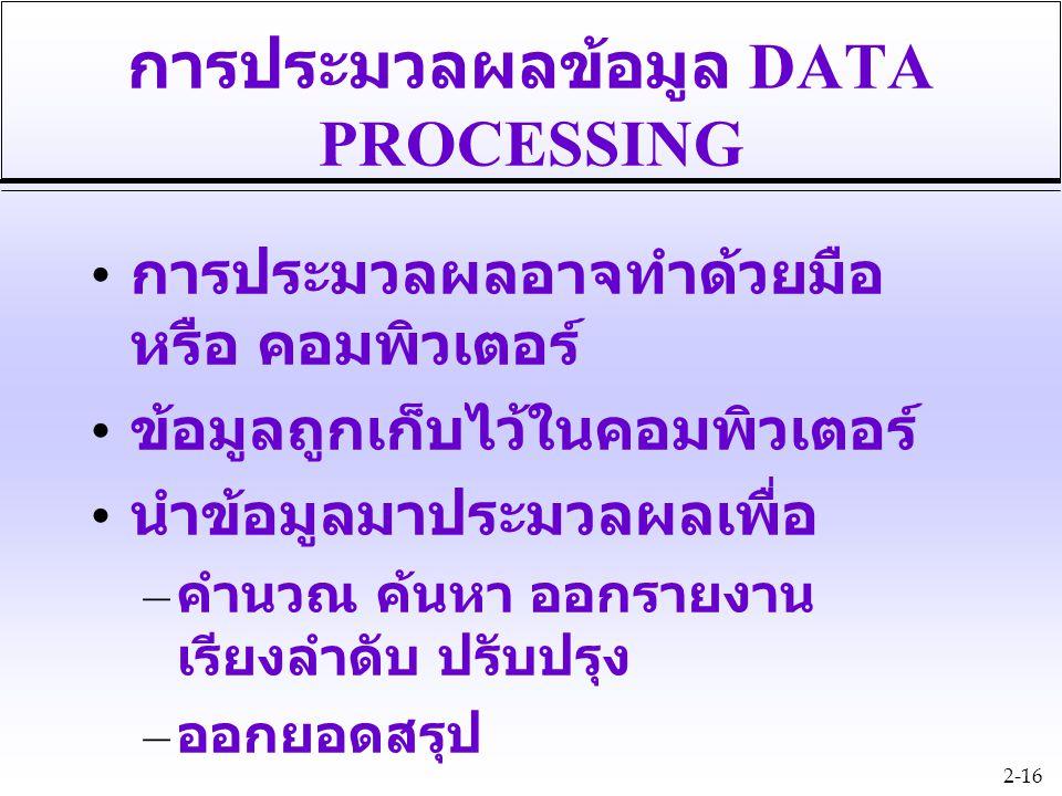 2-16 การประมวลผลข้อมูล DATA PROCESSING การประมวลผลอาจทำด้วยมือ หรือ คอมพิวเตอร์ ข้อมูลถูกเก็บไว้ในคอมพิวเตอร์ นำข้อมูลมาประมวลผลเพื่อ – คำนวณ ค้นหา ออ