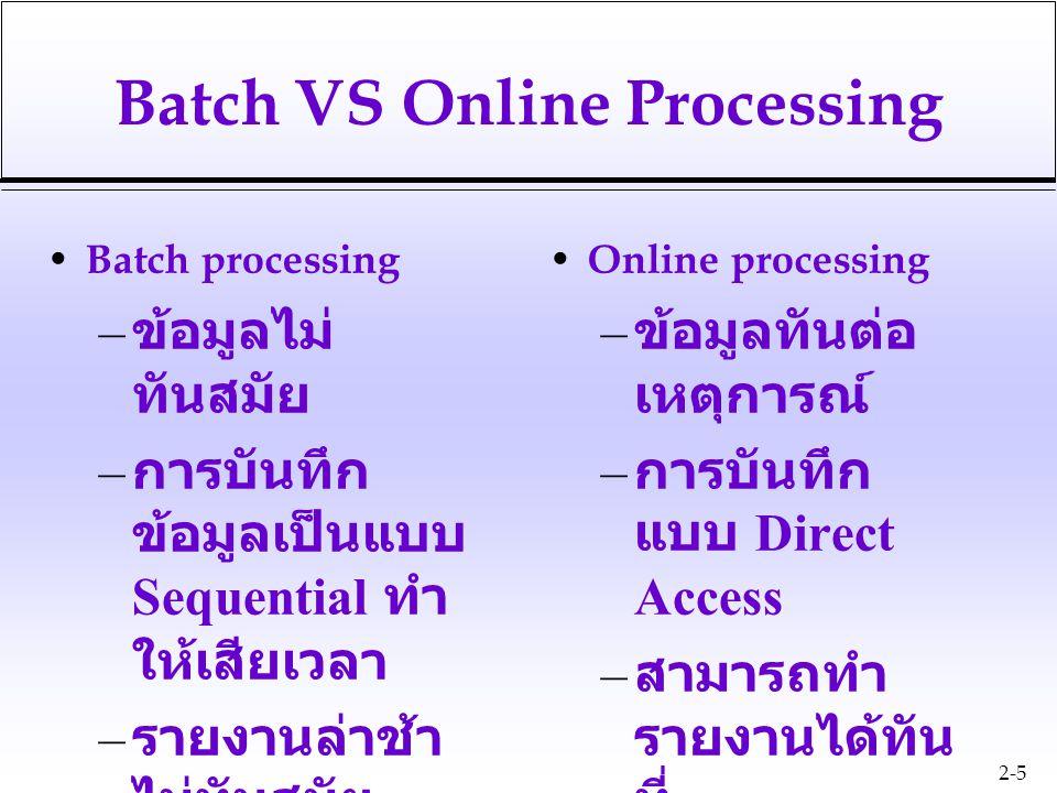 2-5 Batch VS Online Processing Batch processing – ข้อมูลไม่ ทันสมัย – การบันทึก ข้อมูลเป็นแบบ Sequential ทำ ให้เสียเวลา – รายงานล่าช้า ไม่ทันสมัย –I/O