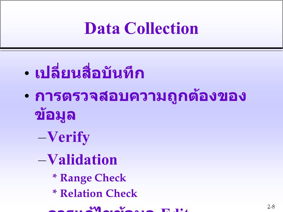 2-8 Data Collection เปลี่ยนสื่อบันทึก การตรวจสอบความถูกต้องของ ข้อมูล –Verify –Validation * Range Check * Relation Check – การแก้ไขข้อมูล Edit