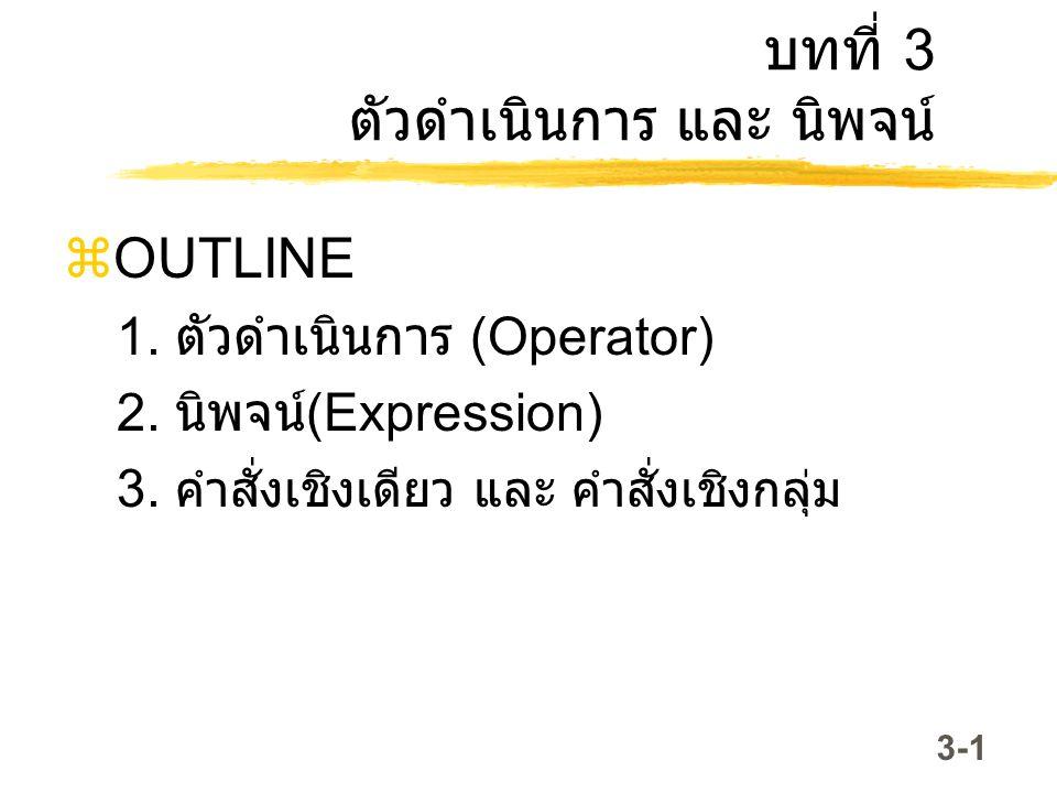 3-1 บทที่ 3 ตัวดำเนินการ และ นิพจน์  OUTLINE 1. ตัวดำเนินการ (Operator) 2. นิพจน์ (Expression) 3. คำสั่งเชิงเดียว และ คำสั่งเชิงกลุ่ม