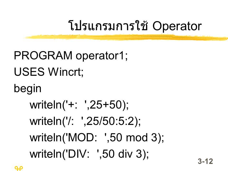 3-12 โปรแกรมการใช้ Operator PROGRAM operator1; USES Wincrt; begin writeln('+: ',25+50); writeln('/: ',25/50:5:2); writeln('MOD: ',50 mod 3); writeln('