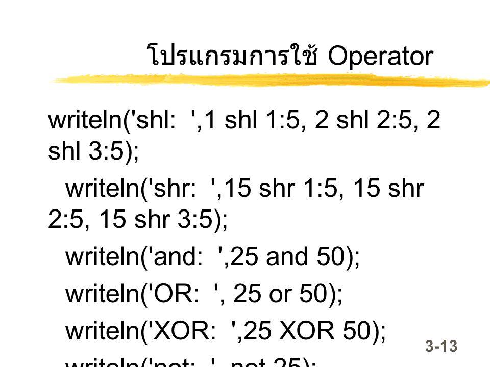 3-13 โปรแกรมการใช้ Operator writeln('shl: ',1 shl 1:5, 2 shl 2:5, 2 shl 3:5); writeln('shr: ',15 shr 1:5, 15 shr 2:5, 15 shr 3:5); writeln('and: ',25