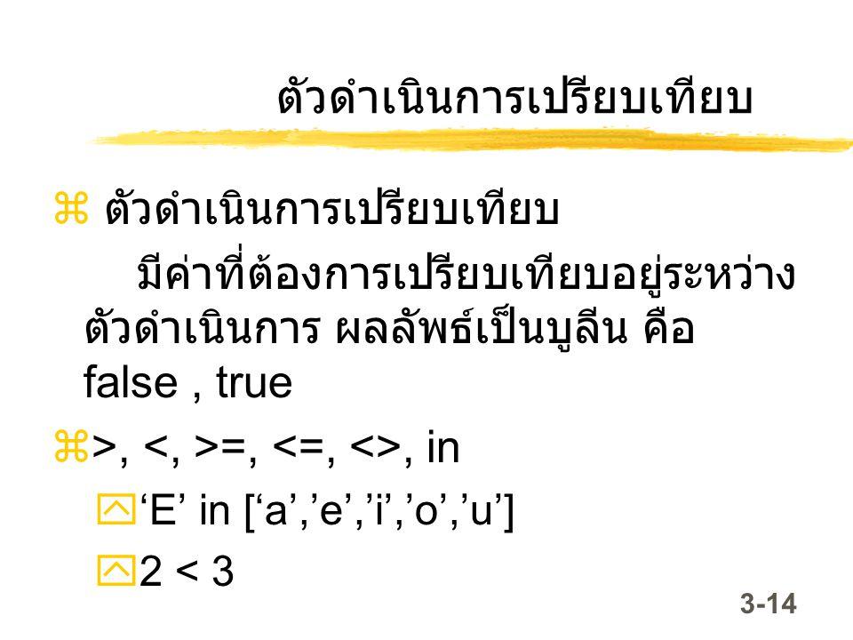 3-14 ตัวดำเนินการเปรียบเทียบ  ตัวดำเนินการเปรียบเทียบ มีค่าที่ต้องการเปรียบเทียบอยู่ระหว่าง ตัวดำเนินการ ผลลัพธ์เป็นบูลีน คือ false, true  >, =,, in