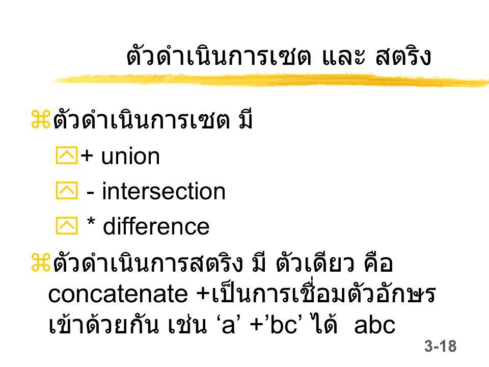 3-18 ตัวดำเนินการเซต และ สตริง  ตัวดำเนินการเซต มี  + union  - intersection  * difference  ตัวดำเนินการสตริง มี ตัวเดียว คือ concatenate + เป็นกา