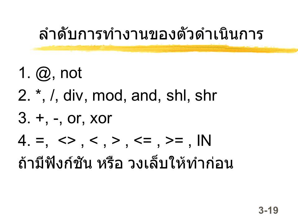 3-19 ลำดับการทำงานของตัวดำเนินการ 1. @, not 2. *, /, div, mod, and, shl, shr 3. +, -, or, xor 4. =, <>,, =, IN ถ้ามีฟังก์ชัน หรือ วงเล็บให้ทำก่อน
