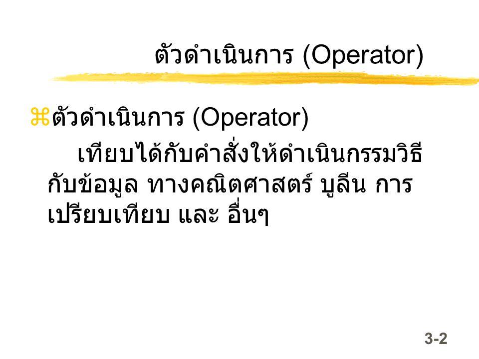 3-2 ตัวดำเนินการ (Operator)  ตัวดำเนินการ (Operator) เทียบได้กับคำสั่งให้ดำเนินกรรมวิธี กับข้อมูล ทางคณิตศาสตร์ บูลีน การ เปรียบเทียบ และ อื่นๆ