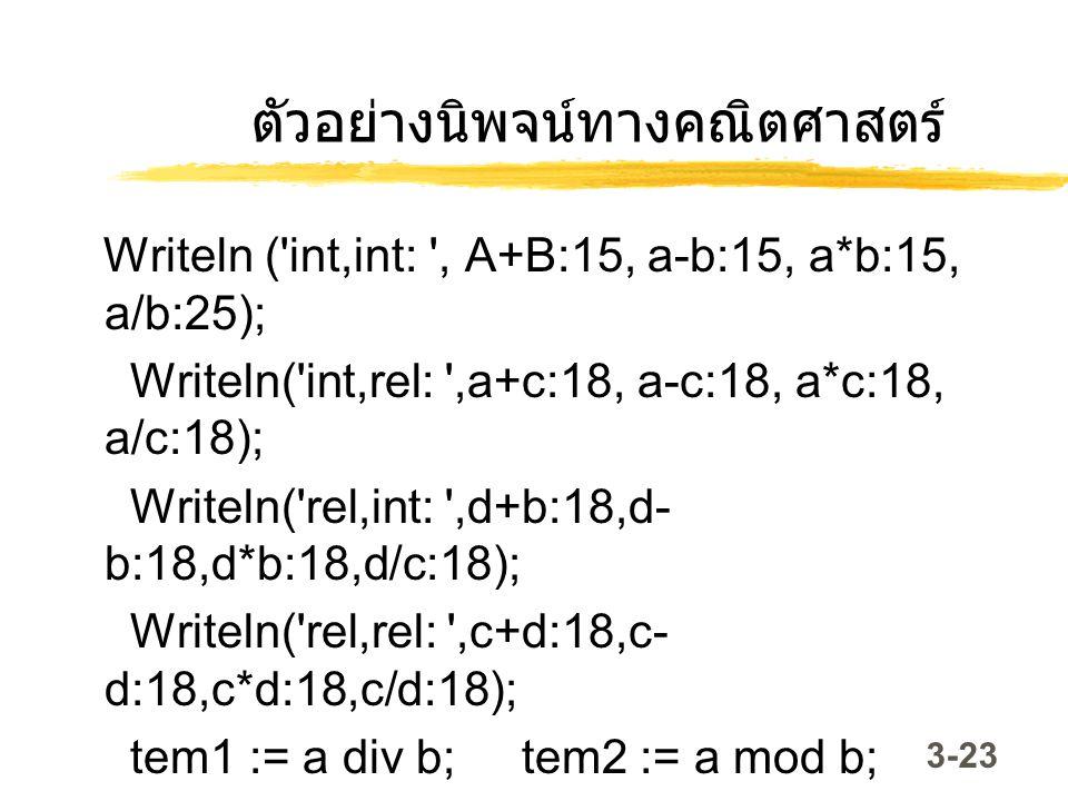 3-23 ตัวอย่างนิพจน์ทางคณิตศาสตร์ Writeln ('int,int: ', A+B:15, a-b:15, a*b:15, a/b:25); Writeln('int,rel: ',a+c:18, a-c:18, a*c:18, a/c:18); Writeln('