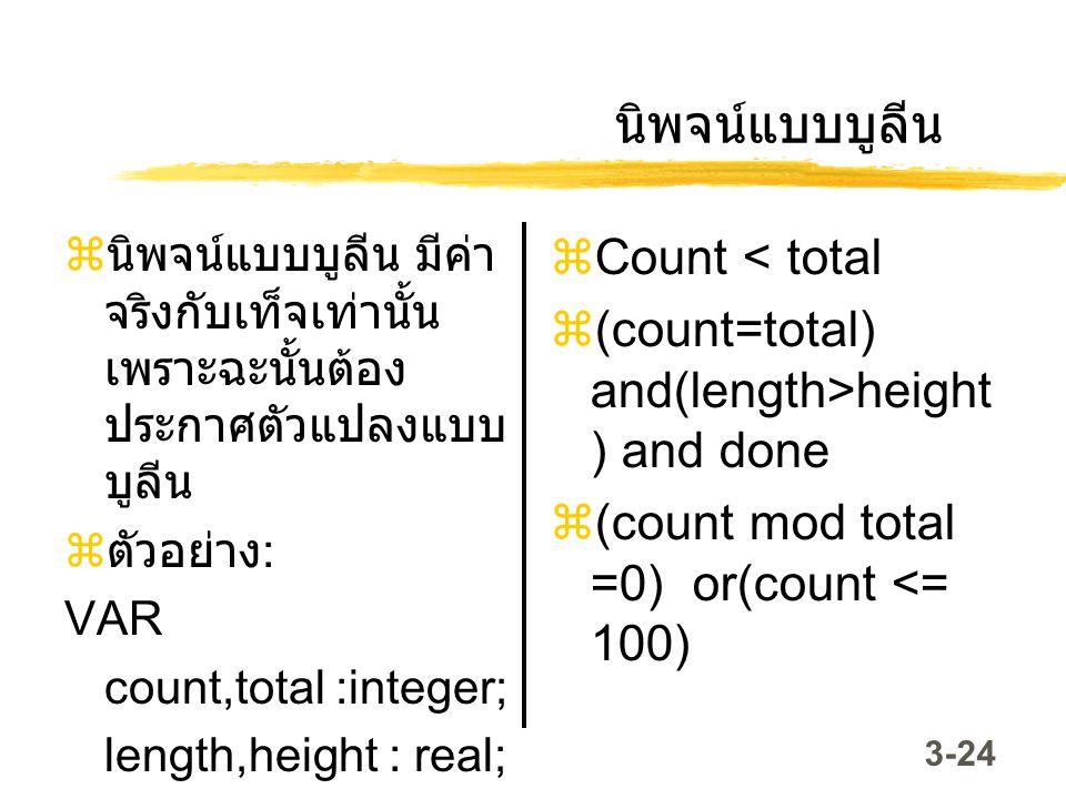 3-24 นิพจน์แบบบูลีน  นิพจน์แบบบูลีน มีค่า จริงกับเท็จเท่านั้น เพราะฉะนั้นต้อง ประกาศตัวแปลงแบบ บูลีน  ตัวอย่าง : VAR count,total :integer; length,he