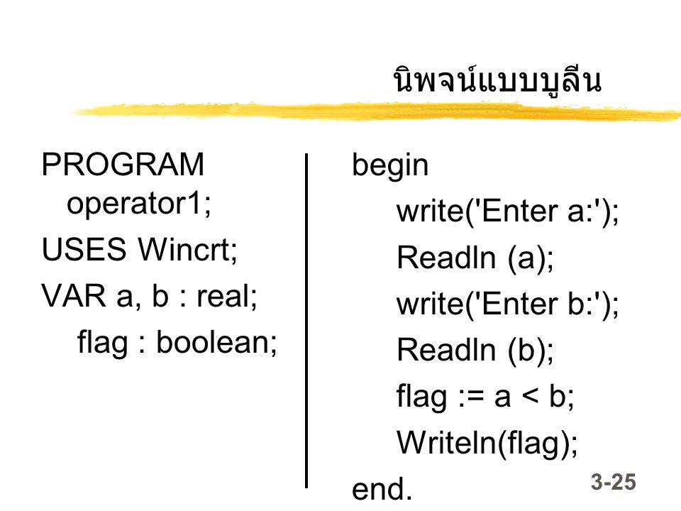 3-25 นิพจน์แบบบูลีน PROGRAM operator1; USES Wincrt; VAR a, b : real; flag : boolean; begin write('Enter a:'); Readln (a); write('Enter b:'); Readln (b
