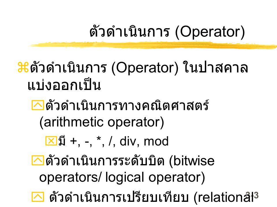 3-3 ตัวดำเนินการ (Operator)  ตัวดำเนินการ (Operator) ในปาสคาล แบ่งออกเป็น  ตัวดำเนินการทางคณิตศาสตร์ (arithmetic operator)  มี +, -, *, /, div, mod