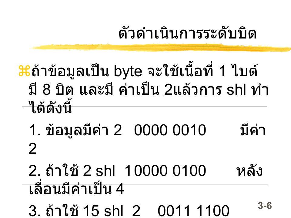 3-6 ตัวดำเนินการระดับบิต  ถ้าข้อมูลเป็น byte จะใช้เนื้อที่ 1 ไบต์ มี 8 บิต และมี ค่าเป็น 2 แล้วการ shl ทำ ได้ดังนี้ 1. ข้อมูลมีค่า 2 0000 0010 มีค่า