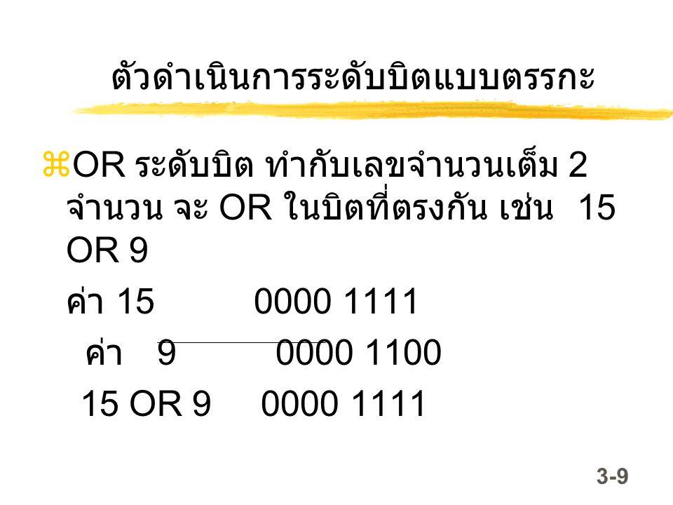 3-10 ตัวดำเนินการระดับบิตแบบตรรกะ  XOR (Exclusive or) ระดับบิต ทำกับ เลขจำนวนเต็ม ลักษณะการทำงานคือ  ถ้าบิตตรงกันมีค่าต่างกันผลลัพธ์เป็น 1  ถ้าบิตตรงกันมีค่าเหมือนกันผลลัพธ์ เป็น 0 ค่า 15 0000 1111 ค่า 9 0000 1100 15 XOR 9 0000 0011