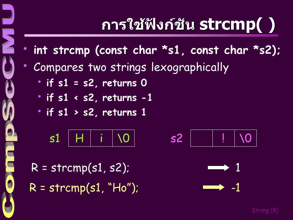String (8) การใช้ฟังก์ชัน strcat( ) char * strcat (char * s1, const char *s2); strcat( ) นำข้อความจากสตริง s2 ไปต่อท้ายสตริง s1 นั่นคือ นำ อักขระแรกที่ไม่ใช่ null character ของสตริง s2 ไปวาง ลงในตำแหน่ง null character ของสตริง s1 Hi\0 s1 !\0 s2 Hi s1 !\0 strcat(s1, s2);