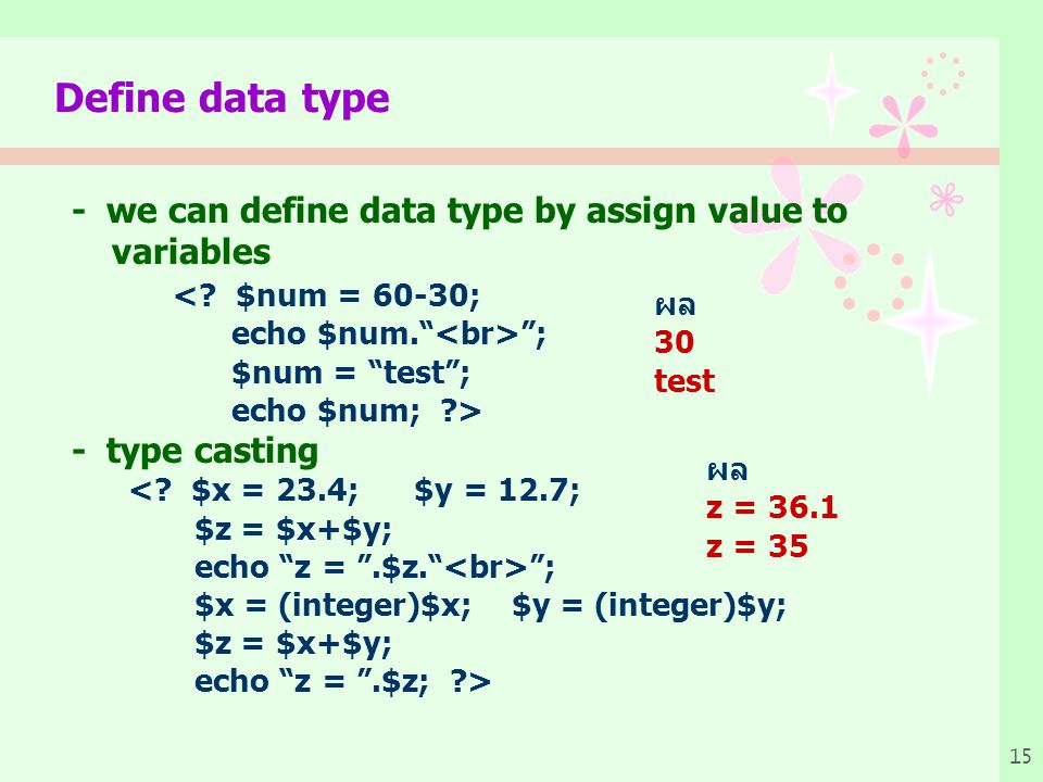 "15 Define data type - we can define data type by assign value to variables <? $num = 60-30; echo $num."" ""; $num = ""test""; echo $num; ?> - type casting"