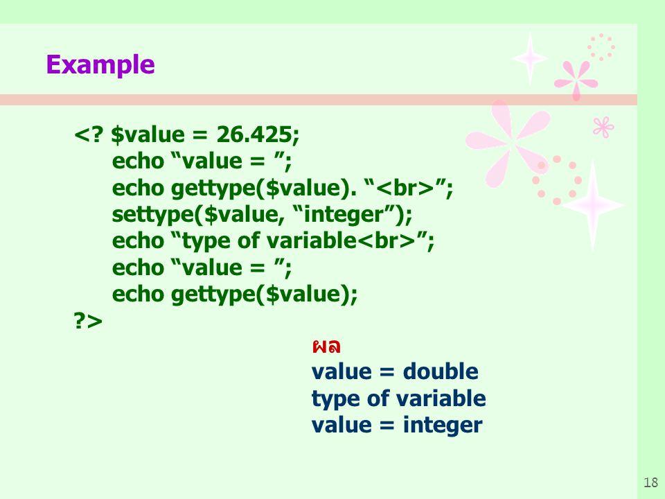 18 Example <.$value = 26.425; echo value = ; echo gettype($value).