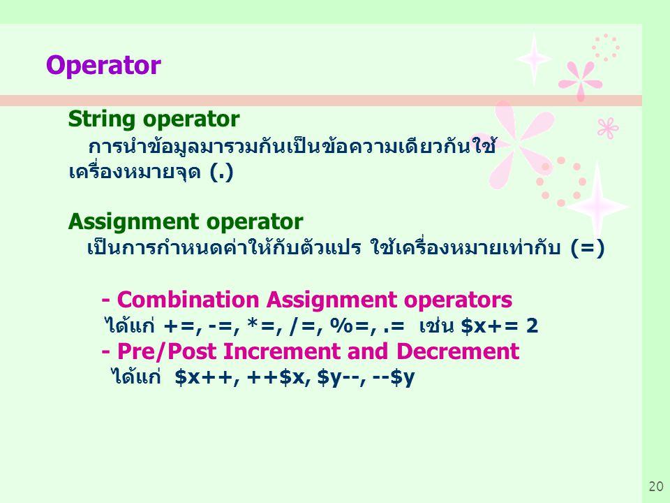 20 Operator String operator การนำข้อมูลมารวมกันเป็นข้อความเดียวกันใช้ เครื่องหมายจุด (.) Assignment operator เป็นการกำหนดค่าให้กับตัวแปร ใช้เครื่องหมายเท่ากับ (=) - Combination Assignment operators ได้แก่ +=, -=, *=, /=, %=,.= เช่น $x+= 2 - Pre/Post Increment and Decrement ได้แก่ $x++, ++$x, $y--, --$y