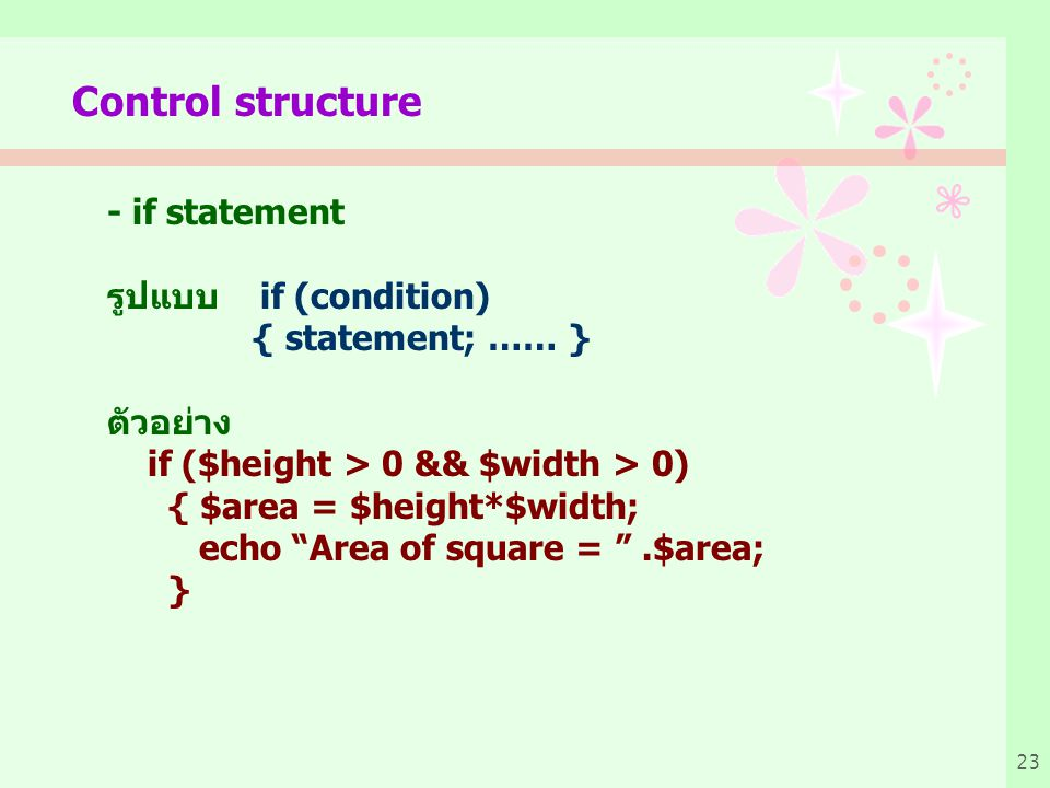 "23 Control structure - if statement รูปแบบ if (condition) { statement; …… } ตัวอย่าง if ($height > 0 && $width > 0) { $area = $height*$width; echo ""Ar"