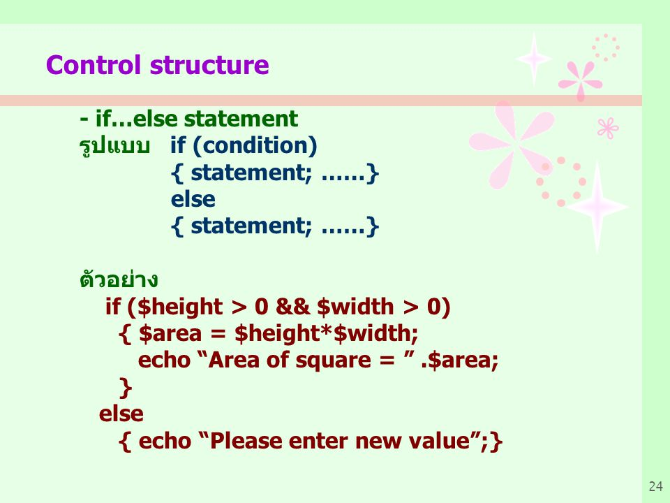 24 Control structure - if…else statement รูปแบบ if (condition) { statement; ……} else { statement; ……} ตัวอย่าง if ($height > 0 && $width > 0) { $area
