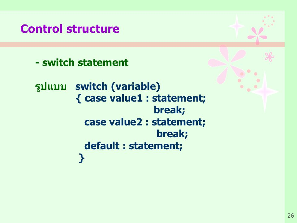 26 Control structure - switch statement รูปแบบ switch (variable) { case value1 : statement; break; case value2 : statement; break; default : statement