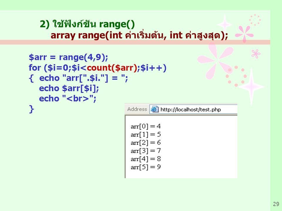29 2) ใช้ฟังก์ชัน range() array range(int ค่าเริ่มต้น, int ค่าสูงสุด); $arr = range(4,9); for ($i=0;$i<count($arr);$i++) { echo arr[ .$i. ] = ; echo $arr[$i]; echo ; }