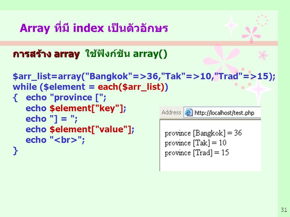 31 Array ที่มี index เป็นตัวอักษร การสร้าง array การสร้าง array ใช้ฟังก์ชัน array() $arr_list=array( Bangkok =>36, Tak =>10, Trad =>15); while ($element = each($arr_list)) { echo province [ ; echo $element[ key ]; echo ] = ; echo $element[ value ]; echo ; }