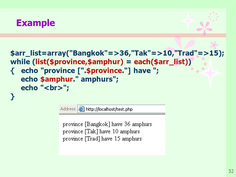 32 Example $arr_list=array( Bangkok =>36, Tak =>10, Trad =>15); while (list($province,$amphur) = each($arr_list)) { echo province [ .$province. ] have ; echo $amphur. amphurs ; echo ; }