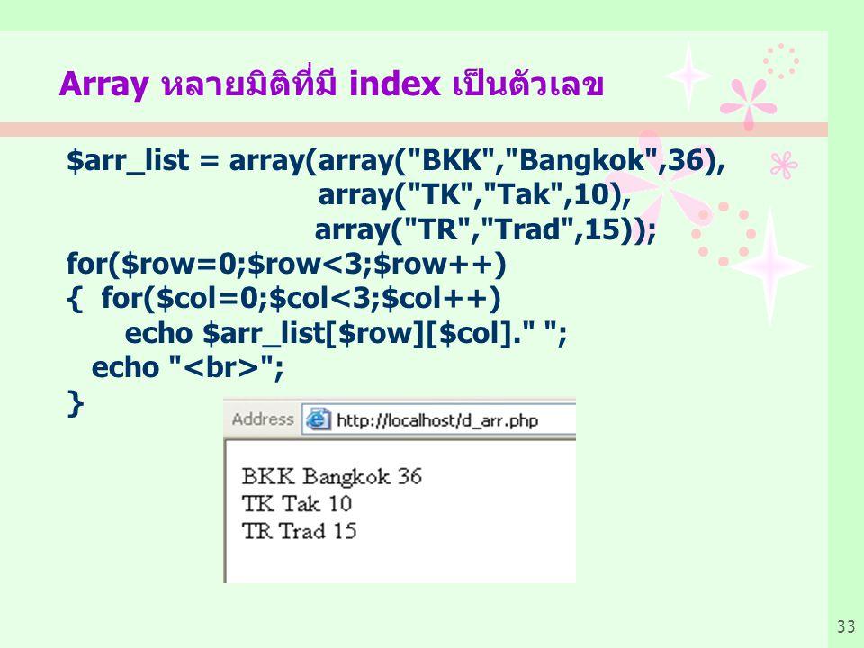 33 Array หลายมิติที่มี index เป็นตัวเลข $arr_list = array(array( BKK , Bangkok ,36), array( TK , Tak ,10), array( TR , Trad ,15)); for($row=0;$row<3;$row++) { for($col=0;$col<3;$col++) echo $arr_list[$row][$col]. ; echo ; }