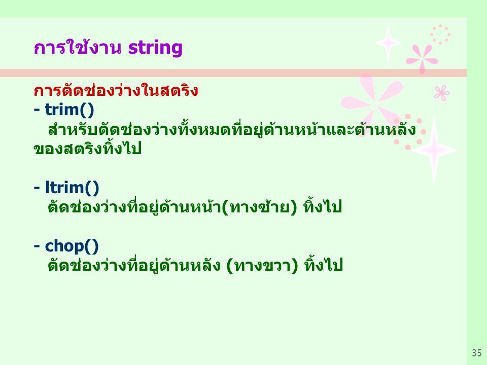 35 การใช้งาน string การตัดช่องว่างในสตริง - trim() สำหรับตัดช่องว่างทั้งหมดที่อยู่ด้านหน้าและด้านหลัง ของสตริงทิ้งไป - ltrim() ตัดช่องว่างที่อยู่ด้านหน้า(ทางซ้าย) ทิ้งไป - chop() ตัดช่องว่างที่อยู่ด้านหลัง (ทางขวา) ทิ้งไป