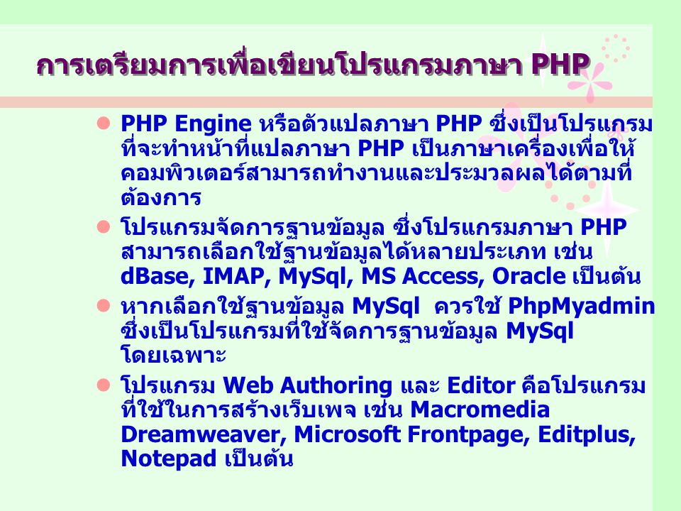 PHP Engine หรือตัวแปลภาษา PHP ซึ่งเป็นโปรแกรม ที่จะทำหน้าที่แปลภาษา PHP เป็นภาษาเครื่องเพื่อให้ คอมพิวเตอร์สามารถทำงานและประมวลผลได้ตามที่ ต้องการ โปรแกรมจัดการฐานข้อมูล ซึ่งโปรแกรมภาษา PHP สามารถเลือกใช้ฐานข้อมูลได้หลายประเภท เช่น dBase, IMAP, MySql, MS Access, Oracle เป็นต้น หากเลือกใช้ฐานข้อมูล MySql ควรใช้ PhpMyadmin ซึ่งเป็นโปรแกรมที่ใช้จัดการฐานข้อมูล MySql โดยเฉพาะ โปรแกรม Web Authoring และ Editor คือโปรแกรม ที่ใช้ในการสร้างเว็บเพจ เช่น Macromedia Dreamweaver, Microsoft Frontpage, Editplus, Notepad เป็นต้น การเตรียมการเพื่อเขียนโปรแกรมภาษา PHP