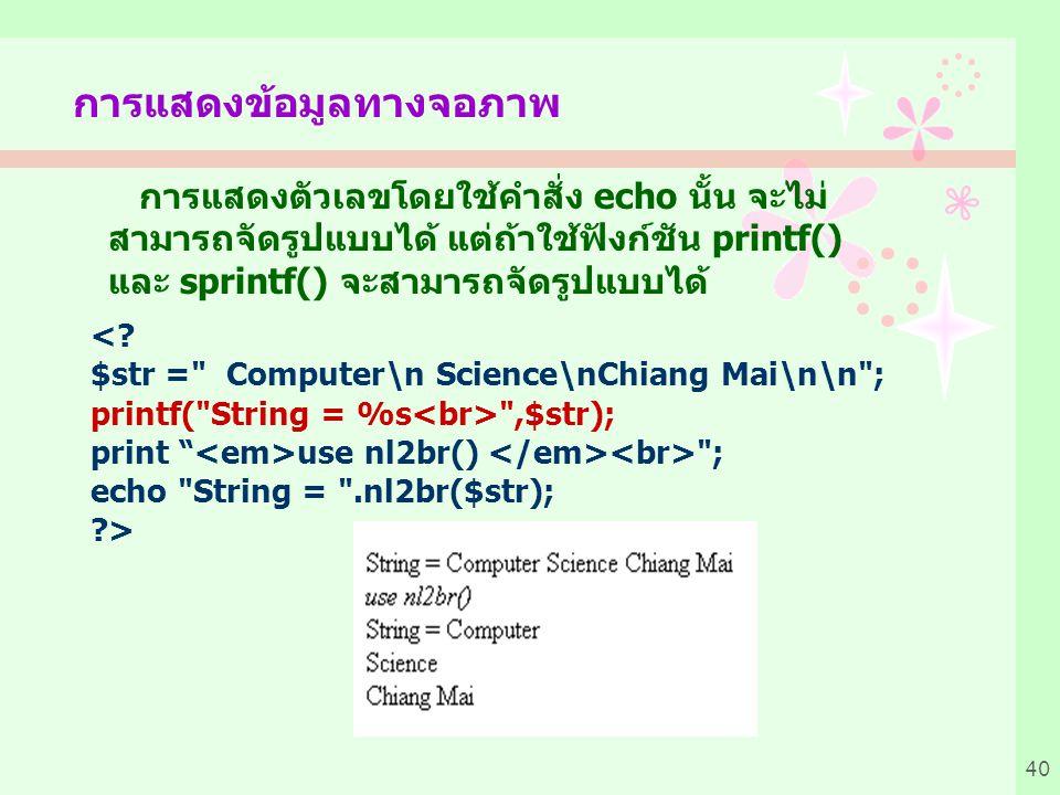 40 การแสดงตัวเลขโดยใช้คำสั่ง echo นั้น จะไม่ สามารถจัดรูปแบบได้ แต่ถ้าใช้ฟังก์ชัน printf() และ sprintf() จะสามารถจัดรูปแบบได้ การแสดงข้อมูลทางจอภาพ <.