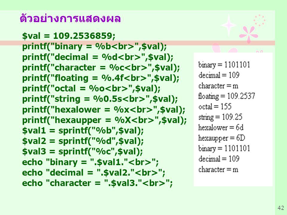 42 ตัวอย่างการแสดงผล $val = 109.2536859; printf( binary = %b ,$val); printf( decimal = %d ,$val); printf( character = %c ,$val); printf( floating = %.4f ,$val); printf( octal = %o ,$val); printf( string = %0.5s ,$val); printf( hexalower = %x ,$val); printf( hexaupper = %X ,$val); $val1 = sprintf( %b ,$val); $val2 = sprintf( %d ,$val); $val3 = sprintf( %c ,$val); echo binary = .$val1. ; echo decimal = .$val2. ; echo character = .$val3. ;