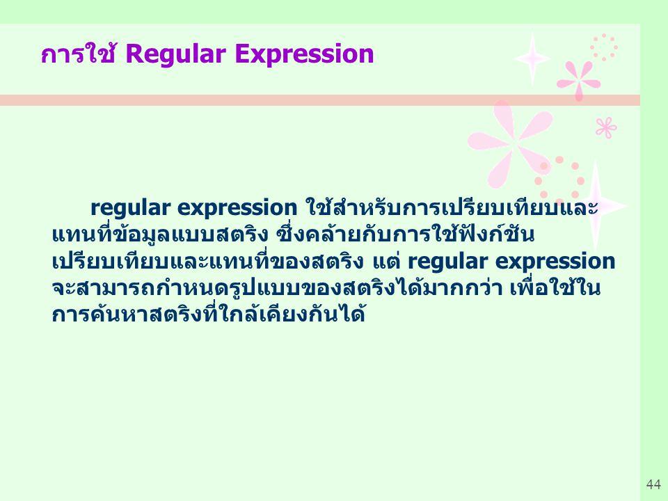 44 การใช้ Regular Expression regular expression ใช้สำหรับการเปรียบเทียบและ แทนที่ข้อมูลแบบสตริง ซึ่งคล้ายกับการใช้ฟังก์ชัน เปรียบเทียบและแทนที่ของสตริง แต่ regular expression จะสามารถกำหนดรูปแบบของสตริงได้มากกว่า เพื่อใช้ใน การค้นหาสตริงที่ใกล้เคียงกันได้