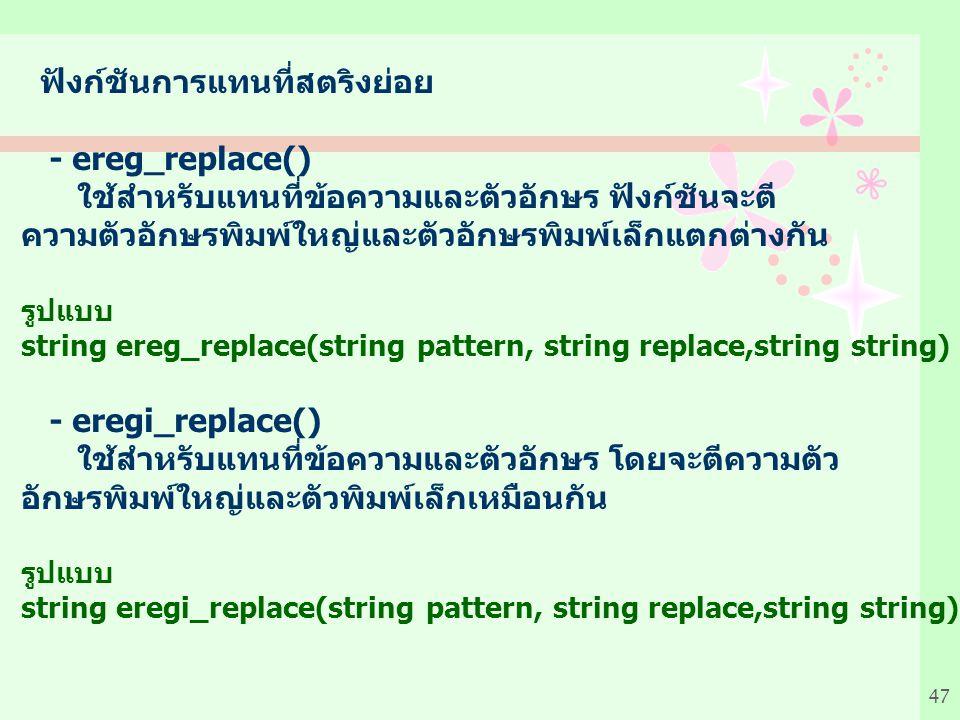 47 ฟังก์ชันการแทนที่สตริงย่อย - ereg_replace() ใช้สำหรับแทนที่ข้อความและตัวอักษร ฟังก์ชันจะตี ความตัวอักษรพิมพ์ใหญ่และตัวอักษรพิมพ์เล็กแตกต่างกัน รูปแบบ string ereg_replace(string pattern, string replace,string string) - eregi_replace() ใช้สำหรับแทนที่ข้อความและตัวอักษร โดยจะตีความตัว อักษรพิมพ์ใหญ่และตัวพิมพ์เล็กเหมือนกัน รูปแบบ string eregi_replace(string pattern, string replace,string string)