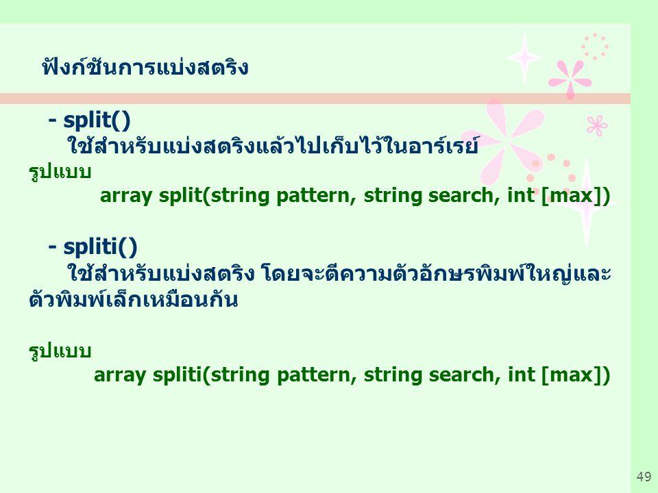 49 ฟังก์ชันการแบ่งสตริง - split() ใช้สำหรับแบ่งสตริงแล้วไปเก็บไว้ในอาร์เรย์ รูปแบบ array split(string pattern, string search, int [max]) - spliti() ใช้สำหรับแบ่งสตริง โดยจะตีความตัวอักษรพิมพ์ใหญ่และ ตัวพิมพ์เล็กเหมือนกัน รูปแบบ array spliti(string pattern, string search, int [max])