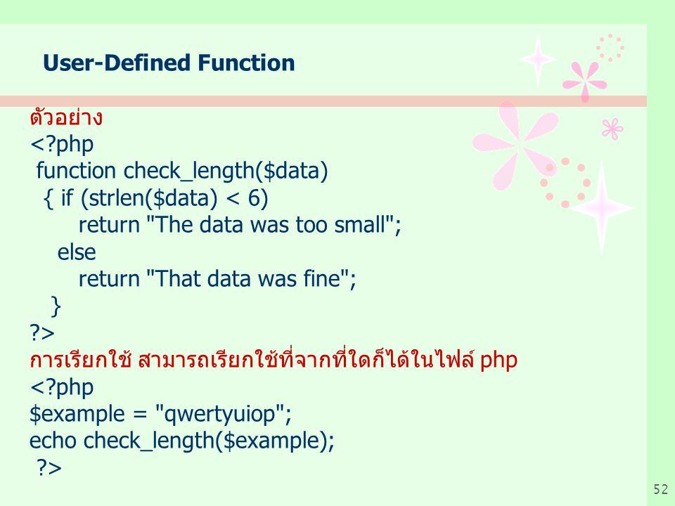 52 User-Defined Function ตัวอย่าง <?php function check_length($data) { if (strlen($data) < 6) return The data was too small ; else return That data was fine ; } ?> การเรียกใช้ สามารถเรียกใช้ที่จากที่ใดก็ได้ในไฟล์ php <?php $example = qwertyuiop ; echo check_length($example); ?>