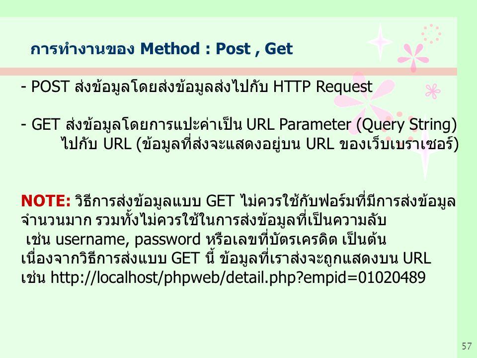 57 การทำงานของ Method : Post, Get - POST สงขอมูลโดยสงขอมูลสงไปกับ HTTP Request - GET สงขอมูลโดยการแปะคาเปน URL Parameter (Query String) ไปกับ URL (ขอมูลที่สงจะแสดงอยูบน URL ของเว็บเบราเซอร) NOTE: วิธีการสงขอมูลแบบ GET ไมควรใชกับฟอรมที่มีการสงขอมูล จํานวนมาก รวมทั้งไมควรใชในการสงขอมูลที่เปนความลับ เชน username, password หรือเลขที่บัตรเครดิต เปนตน เนื่องจากวิธีการสงแบบ GET นี้ ขอมูลที่เราสงจะถูกแสดงบน URL เชน http://localhost/phpweb/detail.php?empid=01020489