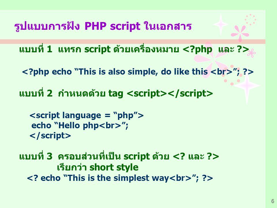 6 รูปแบบการฝัง PHP script ในเอกสาร แบบที่ 1 แทรก script ด้วยเครื่องหมาย ; ?> แบบที่ 2 กำหนดด้วย tag echo Hello php ; แบบที่ 3 ครอบส่วนที่เป็น script ด้วย เรียกว่า short style ; ?>