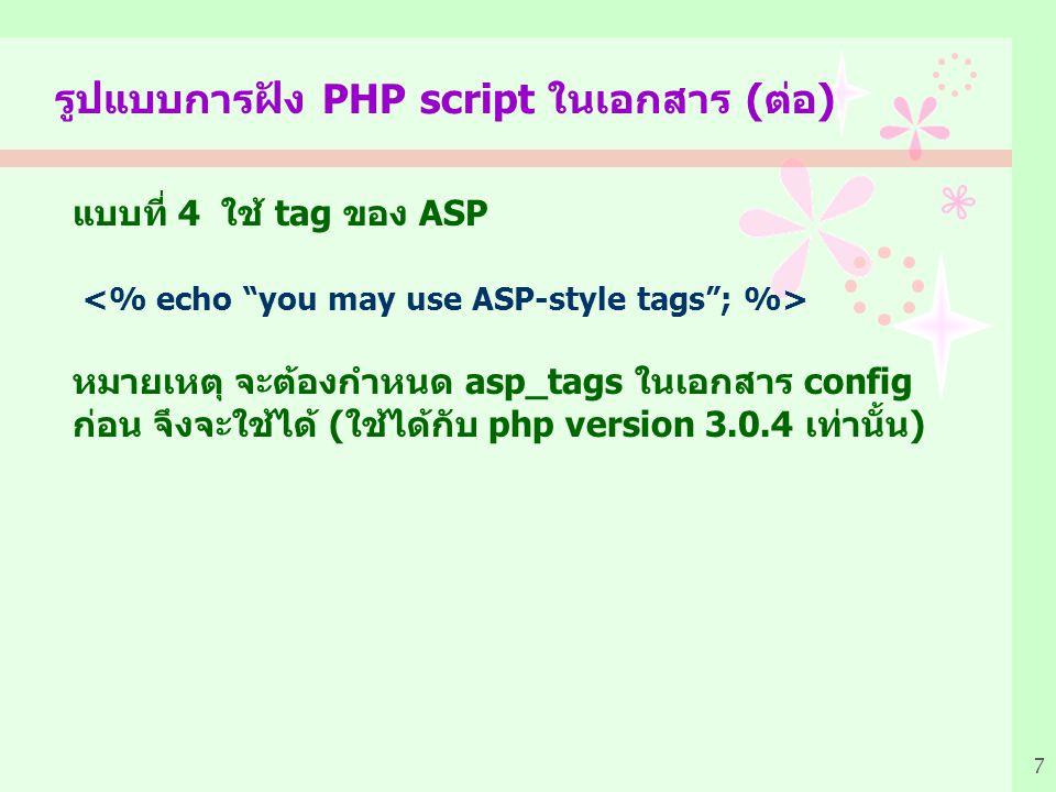 7 รูปแบบการฝัง PHP script ในเอกสาร (ต่อ) แบบที่ 4 ใช้ tag ของ ASP หมายเหตุ จะต้องกำหนด asp_tags ในเอกสาร config ก่อน จึงจะใช้ได้ (ใช้ได้กับ php version 3.0.4 เท่านั้น)