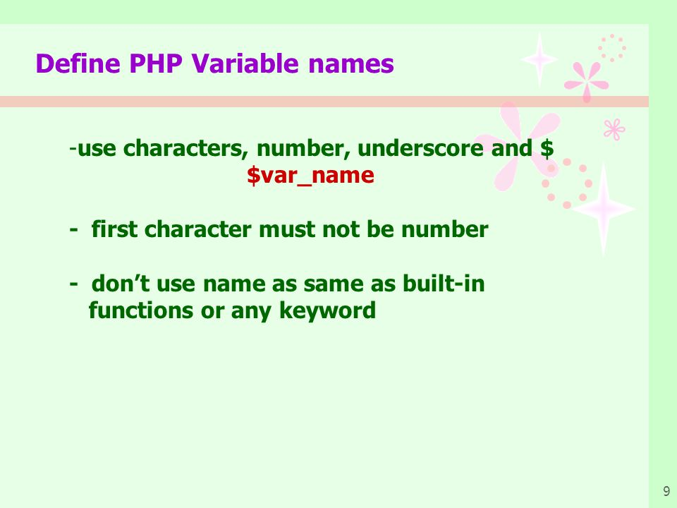 9 Define PHP Variable names -use characters, number, underscore and $ $var_name - first character must not be number - don't use name as same as built-in functions or any keyword
