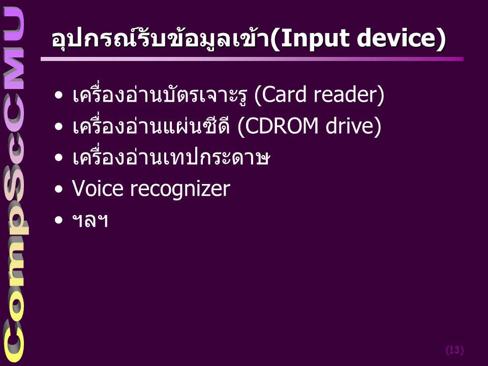 (13) อุปกรณ์รับข้อมูลเข้า(Input device) เครื่องอ่านบัตรเจาะรู (Card reader) เครื่องอ่านแผ่นซีดี (CDROM drive) เครื่องอ่านเทปกระดาษ Voice recognizer ฯลฯ