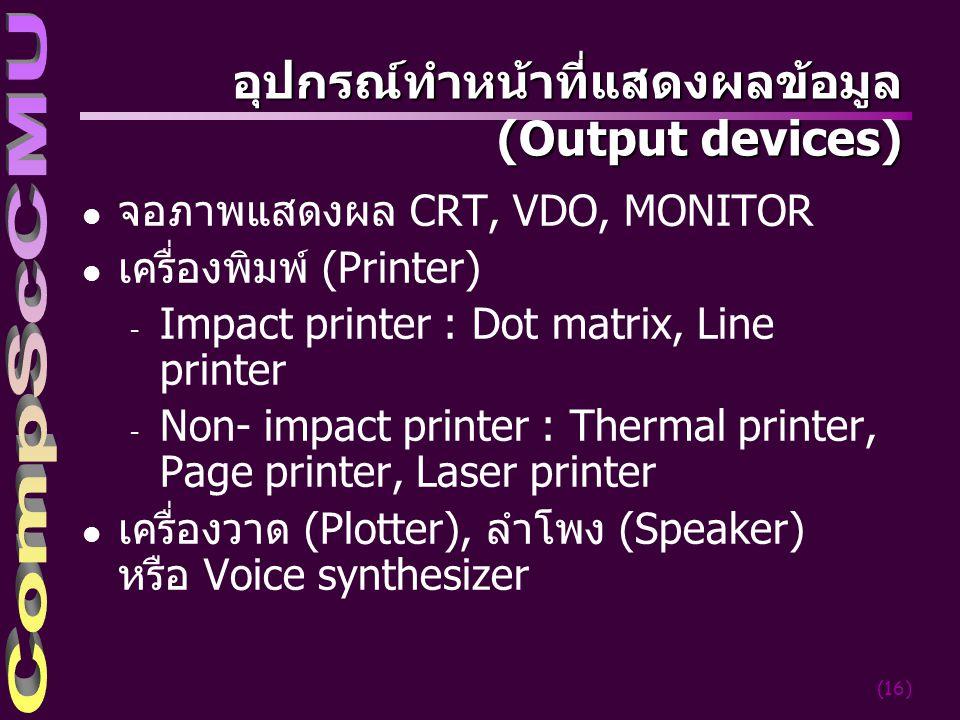 (16) อุปกรณ์ทำหน้าที่แสดงผลข้อมูล ( Output devices) l จอภาพแสดงผล CRT, VDO, MONITOR l เครื่องพิมพ์ (Printer) - Impact printer : Dot matrix, Line printer - Non- impact printer : Thermal printer, Page printer, Laser printer l เครื่องวาด (Plotter), ลำโพง (Speaker) หรือ Voice synthesizer