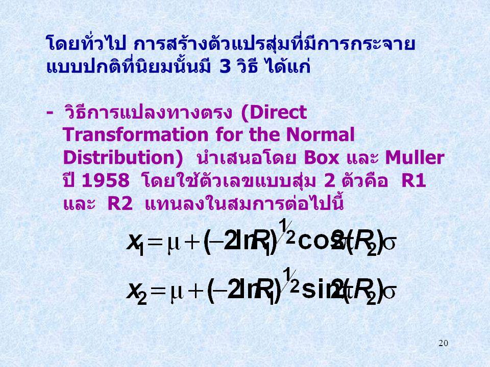20 โดยทั่วไป การสร้างตัวแปรสุ่มที่มีการกระจาย แบบปกติที่นิยมนั้นมี 3 วิธี ได้แก่ - วิธีการแปลงทางตรง (Direct Transformation for the Normal Distributio